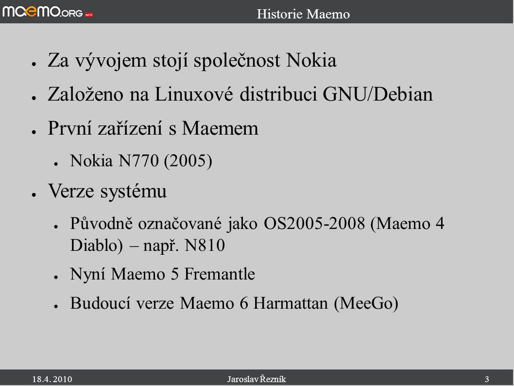 18.4. 2010Jaroslav Řezník3 Historie Maemo ● Za vývojem stojí společnost Nokia ● Založeno na Linuxové distribuci GNU/Debian ● První zařízení s Maemem ●