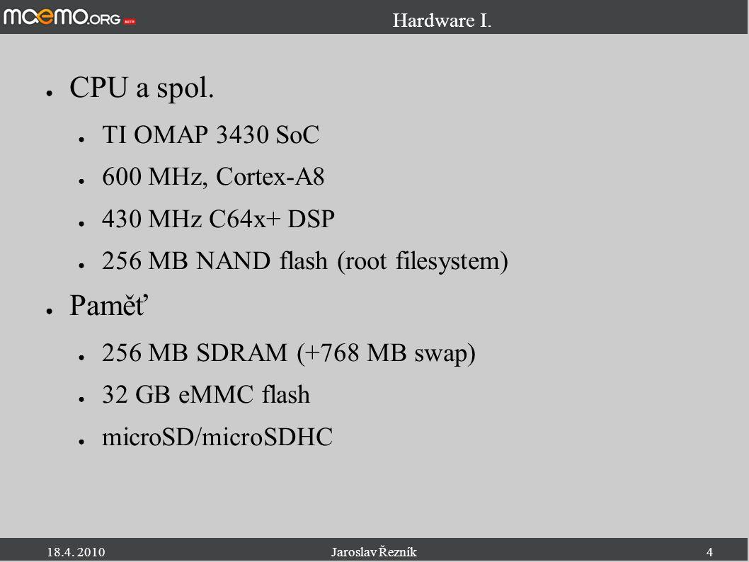 18.4. 2010Jaroslav Řezník4 Hardware I. ● CPU a spol. ● TI OMAP 3430 SoC ● 600 MHz, Cortex-A8 ● 430 MHz C64x+ DSP ● 256 MB NAND flash (root filesystem)