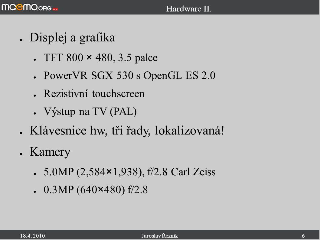 18.4. 2010Jaroslav Řezník6 Hardware II. ● Displej a grafika ● TFT 800 × 480, 3.5 palce ● PowerVR SGX 530 s OpenGL ES 2.0 ● Rezistivní touchscreen ● Vý