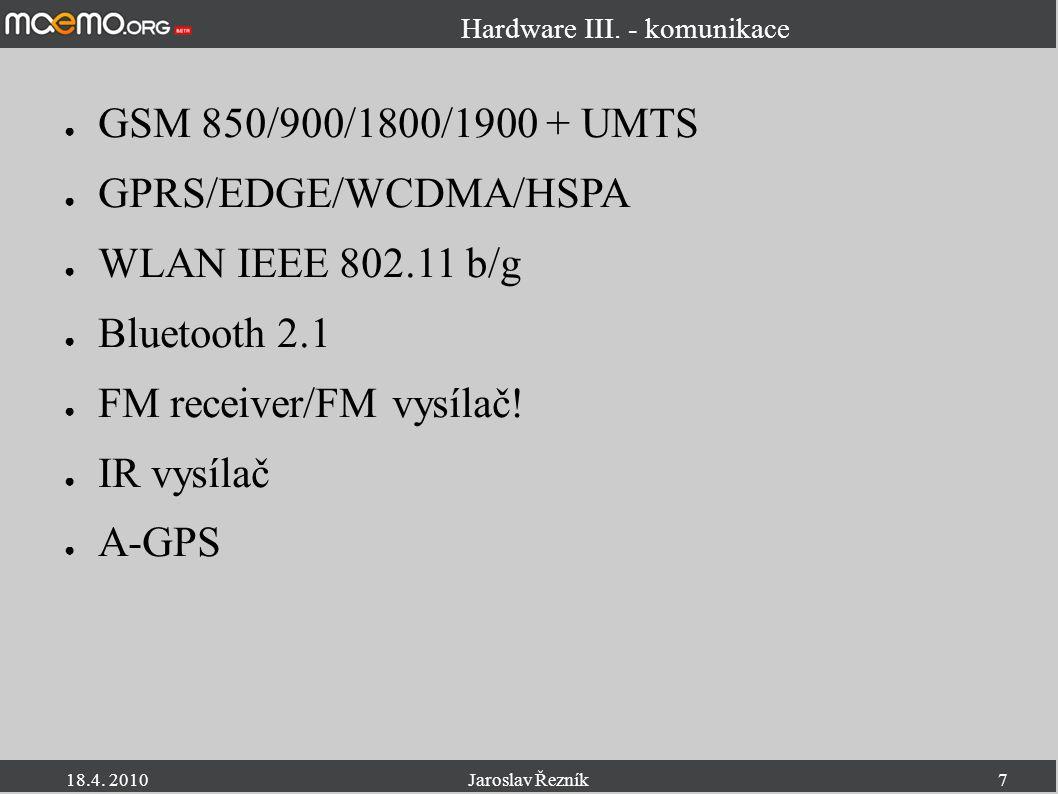 18.4. 2010Jaroslav Řezník7 Hardware III. - komunikace ● GSM 850/900/1800/1900 + UMTS ● GPRS/EDGE/WCDMA/HSPA ● WLAN IEEE 802.11 b/g ● Bluetooth 2.1 ● F