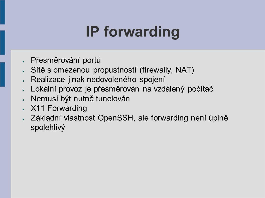 IP forwarding – iptables ● PREROUTING, POSTROUTING ● Obecně –přesměrování portů na úrovni firewallu (transportní vrstva) ● Lze přesměrovávat vše, co daný firewall rozpozná – klidně i celé adresy ● Webový server za firewallem – dotaz na port 80 na firewallu přesměruje spojení na server uvnitř lokální sítě ● Dotaz na konkrétní adresu je přesměrován na jinou –vhodné pro případ poruchy