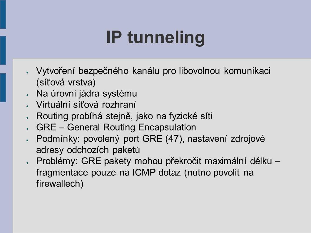 IP tunneling ● Vytvoření bezpečného kanálu pro libovolnou komunikaci (síťová vrstva) ● Na úrovni jádra systému ● Virtuální síťová rozhraní ● Routing probíhá stejně, jako na fyzické síti ● GRE – General Routing Encapsulation ● Podmínky: povolený port GRE (47), nastavení zdrojové adresy odchozích paketů ● Problémy: GRE pakety mohou překročit maximální délku – fragmentace pouze na ICMP dotaz (nutno povolit na firewallech)