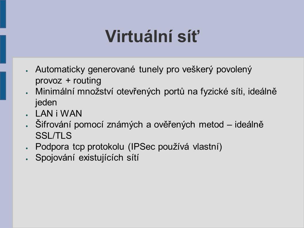 OpenVPN ● Volně dostupná virtuální síť ● Ověřování autentizace pomocí sdíleného klíče, certifikátu, L/P ● Podporuje SSL/TLS ● Multiplatformní (prakticky všechny 32 a 64 bitové architektury a OS) ● Jeden dedikovaný port (1194), možnost striktně tcp provozu ● Virtuální rozhraní TUN(ip) nebo TAP(tcp/udp) ● Pracuje v userspace – nepotřebuje funkce jádra systému