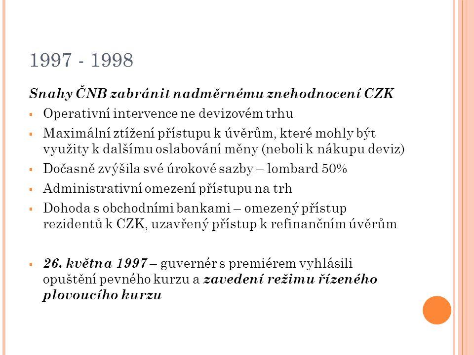 1997 - 1998 Snahy ČNB zabránit nadměrnému znehodnocení CZK  Operativní intervence ne devizovém trhu  Maximální ztížení přístupu k úvěrům, které mohly být využity k dalšímu oslabování měny (neboli k nákupu deviz)  Dočasně zvýšila své úrokové sazby – lombard 50%  Administrativní omezení přístupu na trh  Dohoda s obchodními bankami – omezený přístup rezidentů k CZK, uzavřený přístup k refinančním úvěrům  26.