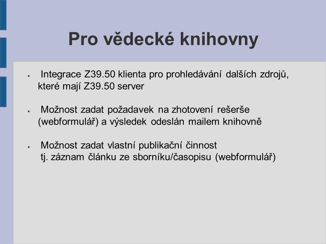Pro vědecké knihovny ● Integrace Z39.50 klienta pro prohledávání dalších zdrojů, které mají Z39.50 server ● Možnost zadat požadavek na zhotovení rešerše (webformulář) a výsledek odeslán mailem knihovně ● Možnost zadat vlastní publikační činnost tj.
