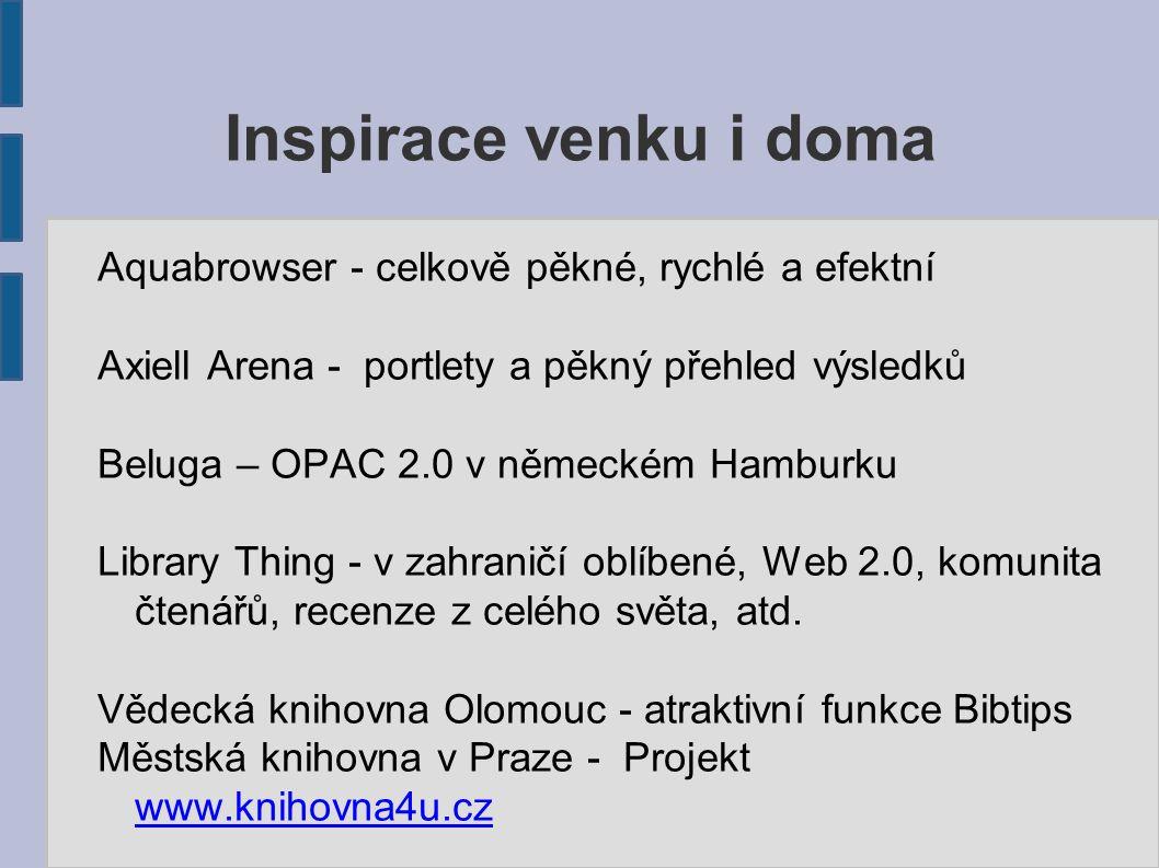 Inspirace venku i doma Aquabrowser - celkově pěkné, rychlé a efektní Axiell Arena - portlety a pěkný přehled výsledků Beluga – OPAC 2.0 v německém Hamburku Library Thing - v zahraničí oblíbené, Web 2.0, komunita čtenářů, recenze z celého světa, atd.