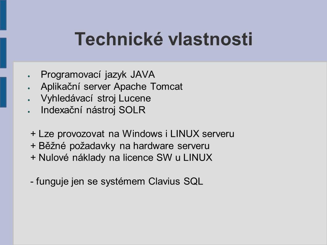 Technické vlastnosti ● Programovací jazyk JAVA ● Aplikační server Apache Tomcat ● Vyhledávací stroj Lucene ● Indexační nástroj SOLR + Lze provozovat na Windows i LINUX serveru + Běžné požadavky na hardware serveru + Nulové náklady na licence SW u LINUX - funguje jen se systémem Clavius SQL