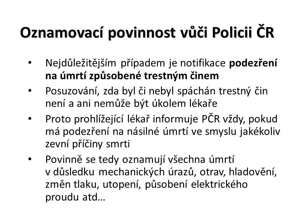 Oznamovací povinnost vůči Policii ČR Nejdůležitějším případem je notifikace podezření na úmrtí způsobené trestným činem Posuzování, zda byl či nebyl spáchán trestný čin není a ani nemůže být úkolem lékaře Proto prohlížející lékař informuje PČR vždy, pokud má podezření na násilné úmrtí ve smyslu jakékoliv zevní příčiny smrti Povinně se tedy oznamují všechna úmrtí v důsledku mechanických úrazů, otrav, hladovění, změn tlaku, utopení, působení elektrického proudu atd…