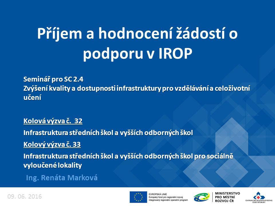 Příjem a hodnocení žádostí o podporu v IROP Ing. Renáta Marková Seminář pro SC 2.4 Zvýšení kvality a dostupnosti infrastruktury pro vzdělávání a celož