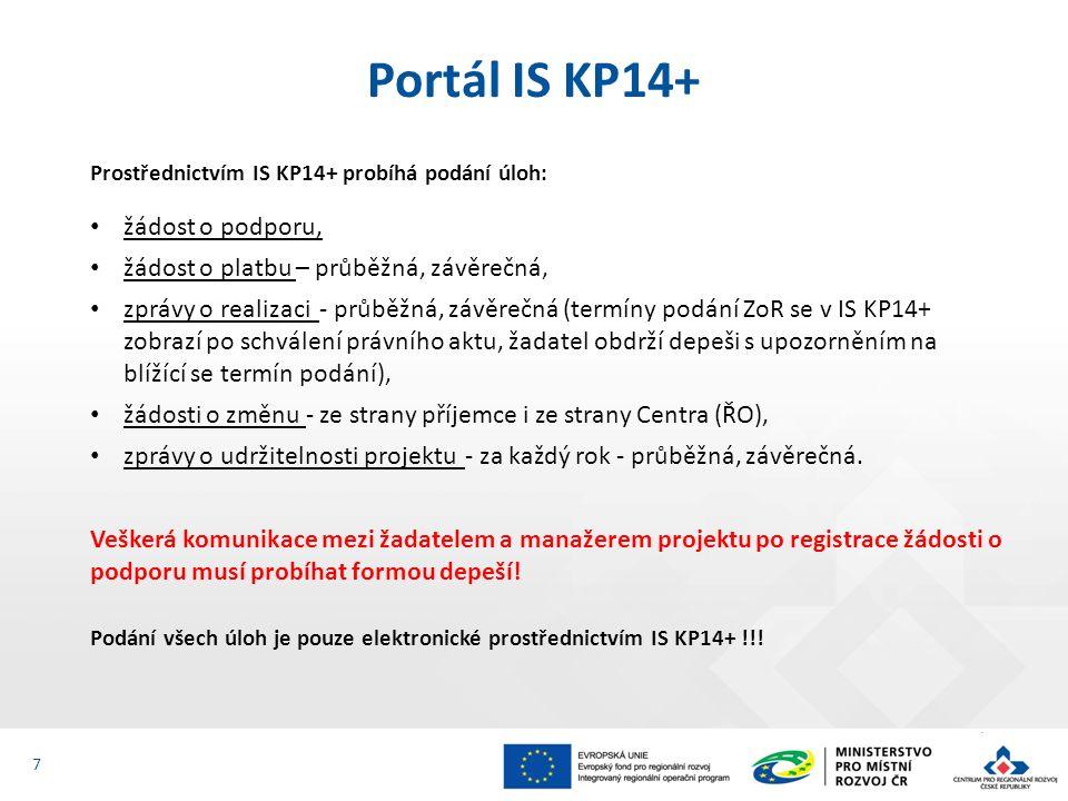 Portál IS KP14+ 7 Prostřednictvím IS KP14+ probíhá podání úloh: žádost o podporu, žádost o platbu – průběžná, závěrečná, zprávy o realizaci - průběžná, závěrečná (termíny podání ZoR se v IS KP14+ zobrazí po schválení právního aktu, žadatel obdrží depeši s upozorněním na blížící se termín podání), žádosti o změnu - ze strany příjemce i ze strany Centra (ŘO), zprávy o udržitelnosti projektu - za každý rok - průběžná, závěrečná.