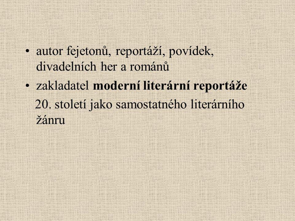 autor fejetonů, reportáží, povídek, divadelních her a románů zakladatel moderní literární reportáže 20.