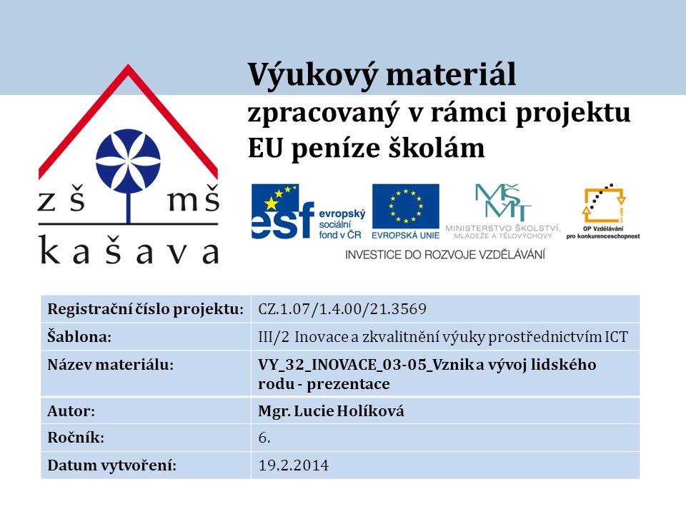 Výukový materiál zpracovaný v rámci projektu EU peníze školám Registrační číslo projektu:CZ.1.07/1.4.00/21.3569 Šablona:III/2 Inovace a zkvalitnění výuky prostřednictvím ICT Název materiálu:VY_32_INOVACE_03-05_Vznik a vývoj lidského rodu - prezentace Autor:Mgr.