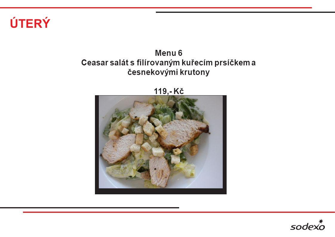 ÚTERÝ Menu 6 Ceasar salát s filírovaným kuřecím prsíčkem a česnekovými krutony 119,- Kč
