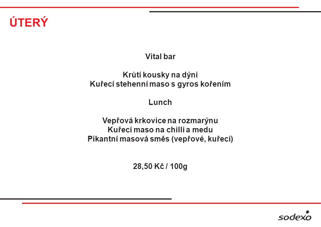 ÚTERÝ Vital bar Krůtí kousky na dýni Kuřecí stehenní maso s gyros kořením Lunch Vepřová krkovice na rozmarýnu Kuřecí maso na chilli a medu Pikantní masová směs (vepřové, kuřecí) 28,50 Kč / 100g