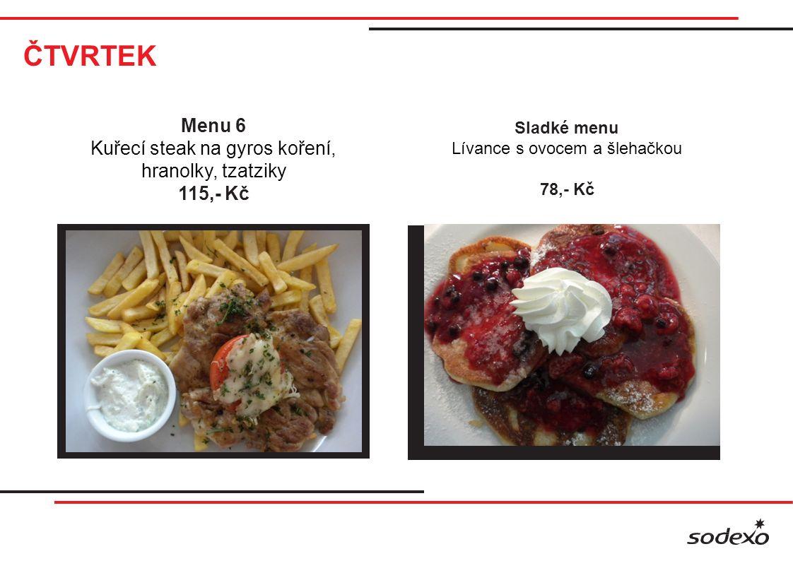 ČTVRTEK Menu 6 Kuřecí steak na gyros koření, hranolky, tzatziky 115,- Kč Sladké menu Lívance s ovocem a šlehačkou 78,- Kč