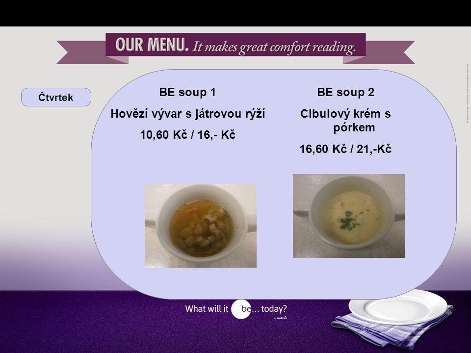 Čtvrtek BE soup 1 Hovězí vývar s játrovou rýží 10,60 Kč / 16,- Kč BE soup 2 Cibulový krém s pórkem 16,60 Kč / 21,-Kč