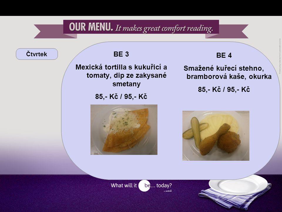 Čtvrtek BE 3 Mexická tortilla s kukuřicí a tomaty, dip ze zakysané smetany 85,- Kč / 95,- Kč BE 4 Smažené kuřecí stehno, bramborová kaše, okurka 85,- Kč / 95,- Kč