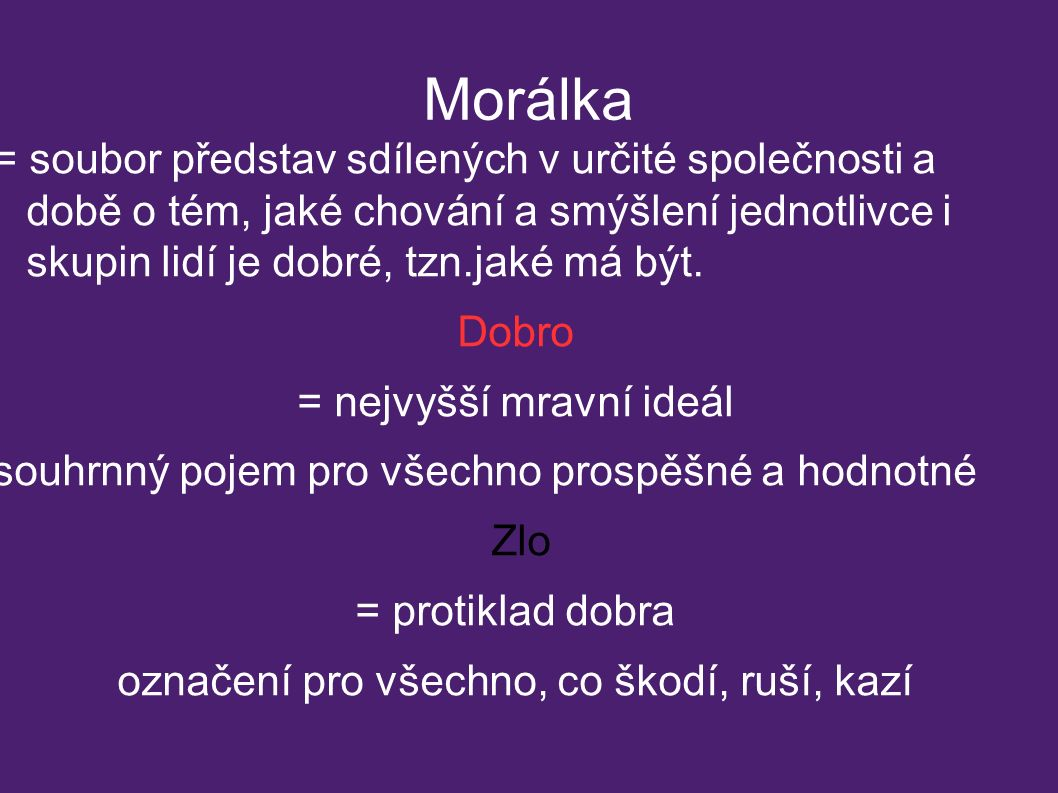 Morálka = soubor představ sdílených v určité společnosti a době o tém, jaké chování a smýšlení jednotlivce i skupin lidí je dobré, tzn.jaké má být.