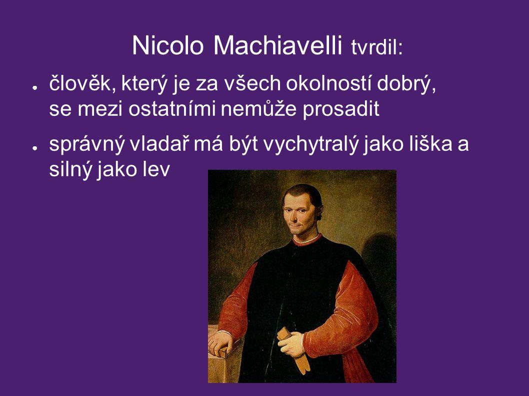Nicolo Machiavelli tvrdil: ● člověk, který je za všech okolností dobrý, se mezi ostatními nemůže prosadit ● správný vladař má být vychytralý jako liška a silný jako lev