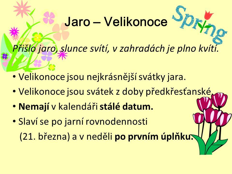 Jaro ‒ Velikonoce Přišlo jaro, slunce svítí, v zahradách je plno kvítí. Velikonoce jsou nejkrásnější svátky jara. Velikonoce jsou svátek z doby předkř