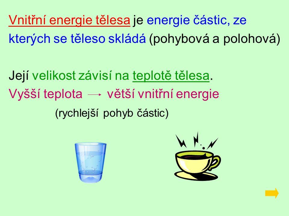 Vnitřní energie tělesa je energie částic, ze kterých se těleso skládá (pohybová a polohová) Její velikost závisí na teplotě tělesa.