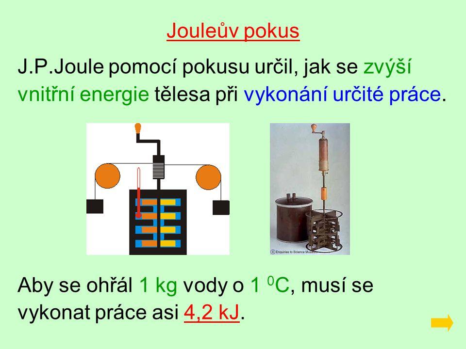 Jouleův pokus J.P.Joule pomocí pokusu určil, jak se zvýší vnitřní energie tělesa při vykonání určité práce.
