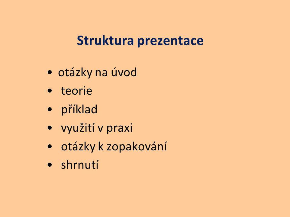 Struktura prezentace otázky na úvod teorie příklad využití v praxi otázky k zopakování shrnutí