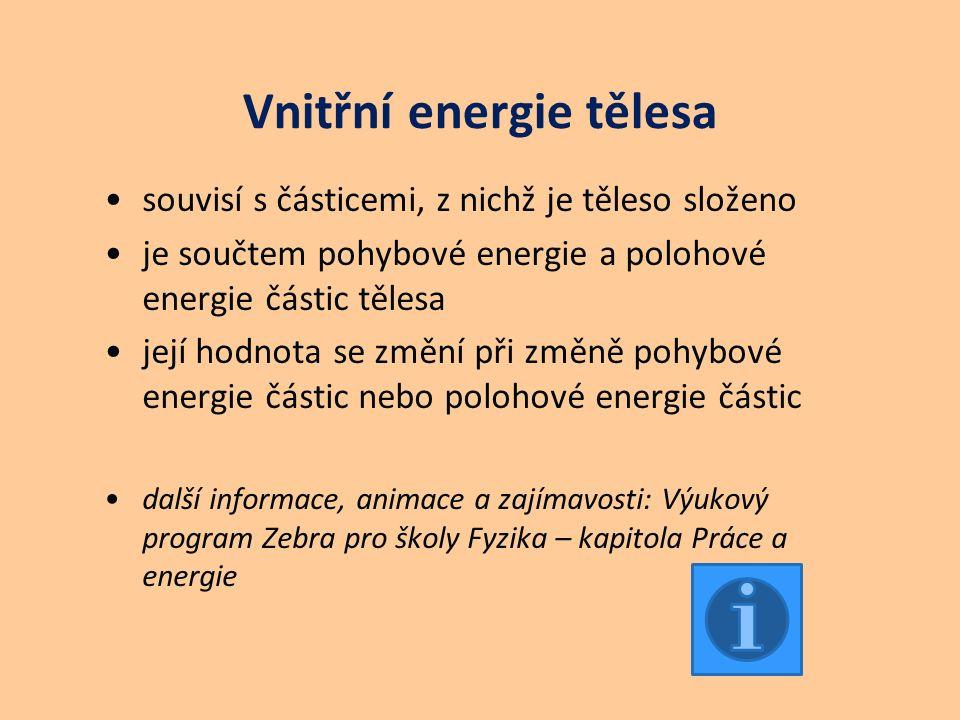 Vnitřní energie tělesa souvisí s částicemi, z nichž je těleso složeno je součtem pohybové energie a polohové energie částic tělesa její hodnota se změní při změně pohybové energie částic nebo polohové energie částic další informace, animace a zajímavosti: Výukový program Zebra pro školy Fyzika – kapitola Práce a energie