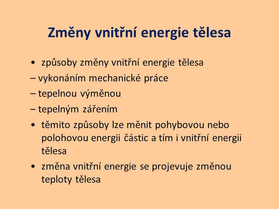 Změny vnitřní energie tělesa způsoby změny vnitřní energie tělesa – vykonáním mechanické práce – tepelnou výměnou – tepelným zářením těmito způsoby lze měnit pohybovou nebo polohovou energii částic a tím i vnitřní energii tělesa změna vnitřní energie se projevuje změnou teploty tělesa