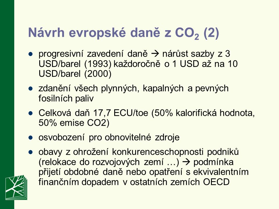 progresivní zavedení daně  nárůst sazby z 3 USD/barel (1993) každoročně o 1 USD až na 10 USD/barel (2000) zdanění všech plynných, kapalných a pevných fosilních paliv Celková daň 17,7 ECU/toe (50% kalorifická hodnota, 50% emise CO2) osvobození pro obnovitelné zdroje obavy z ohrožení konkurenceschopnosti podniků (relokace do rozvojových zemí …)  podmínka přijetí obdobné daně nebo opatření s ekvivalentním finančním dopadem v ostatních zemích OECD Návrh evropské daně z CO 2 (2)