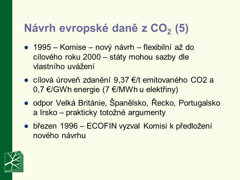 1995 – Komise – nový návrh – flexibilní až do cílového roku 2000 – státy mohou sazby dle vlastního uvážení cílová úroveň zdanění 9,37 €/t emitovaného CO2 a 0,7 €/GWh energie (7 €/MWh u elektřiny) odpor Velká Británie, Španělsko, Řecko, Portugalsko a Irsko – prakticky totožné argumenty březen 1996 – ECOFIN vyzval Komisi k předložení nového návrhu Návrh evropské daně z CO 2 (5)