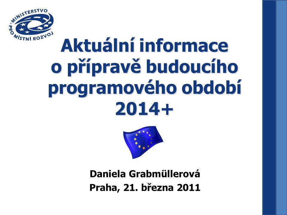 Aktuální informace o přípravě budoucího programového období 2014+ Daniela Grabmüllerová Praha, 21.