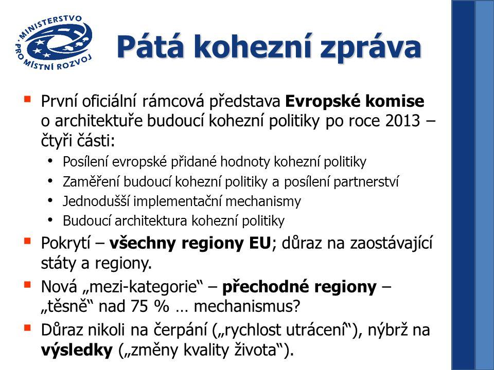 Pátá kohezní zpráva  První oficiální rámcová představa Evropské komise o architektuře budoucí kohezní politiky po roce 2013 – čtyři části: Posílení evropské přidané hodnoty kohezní politiky Zaměření budoucí kohezní politiky a posílení partnerství Jednodušší implementační mechanismy Budoucí architektura kohezní politiky  Pokrytí – všechny regiony EU; důraz na zaostávající státy a regiony.