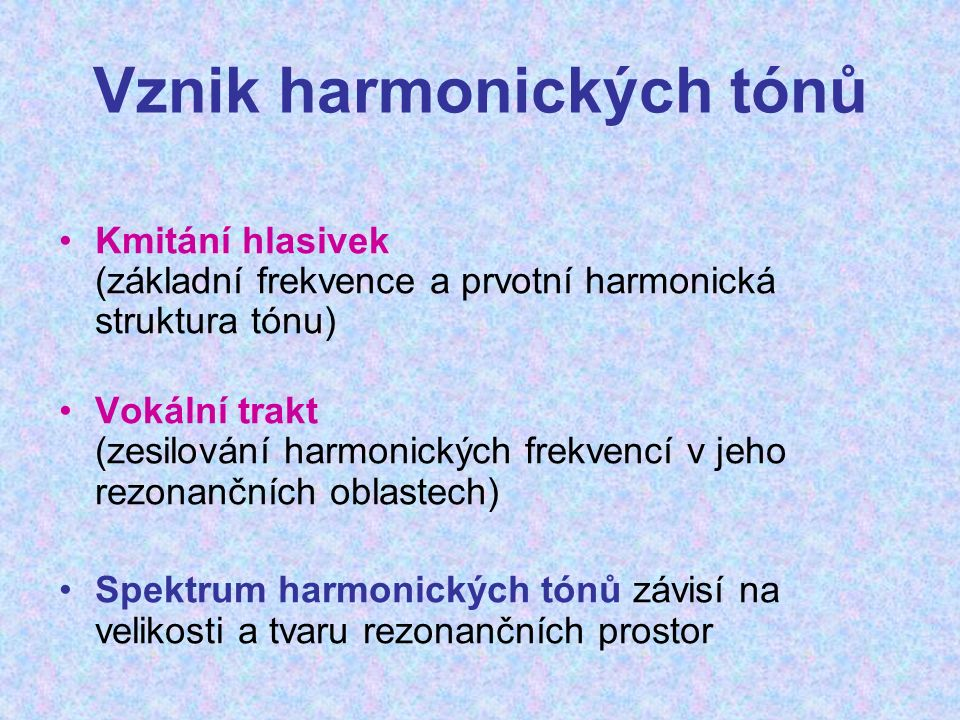 Vznik harmonických tónů Kmitání hlasivek (základní frekvence a prvotní harmonická struktura tónu) Vokální trakt (zesilování harmonických frekvencí v j
