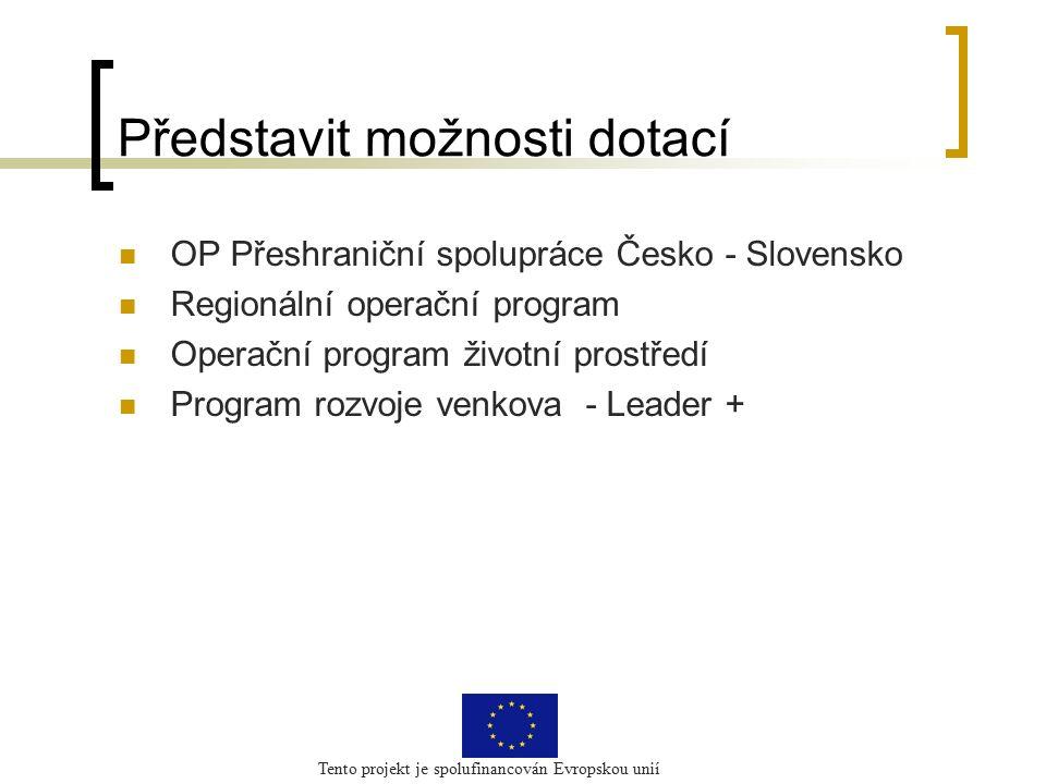 Tento projekt je spolufinancován Evropskou unií Představit možnosti dotací OP Přeshraniční spolupráce Česko - Slovensko Regionální operační program Operační program životní prostředí Program rozvoje venkova - Leader +