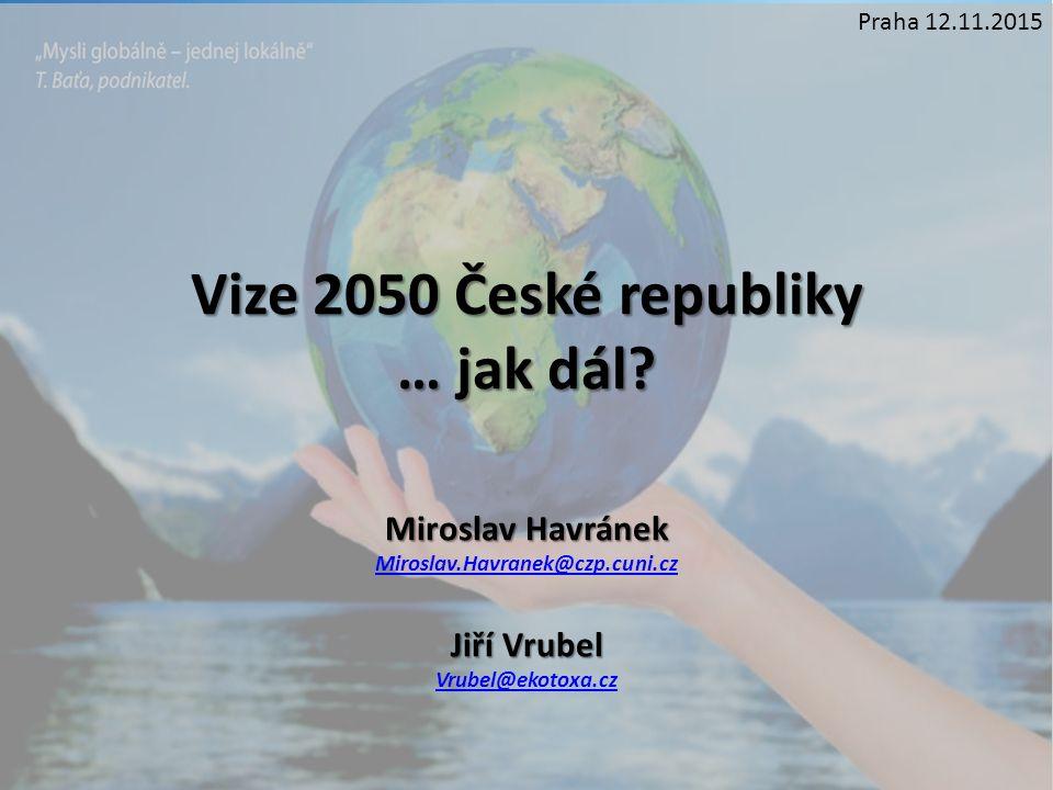 Vize 2050 České republiky … jak dál? Miroslav Havránek Miroslav.Havranek@czp.cuni.cz Jiří Vrubel Vrubel@ekotoxa.cz Praha 12.11.2015