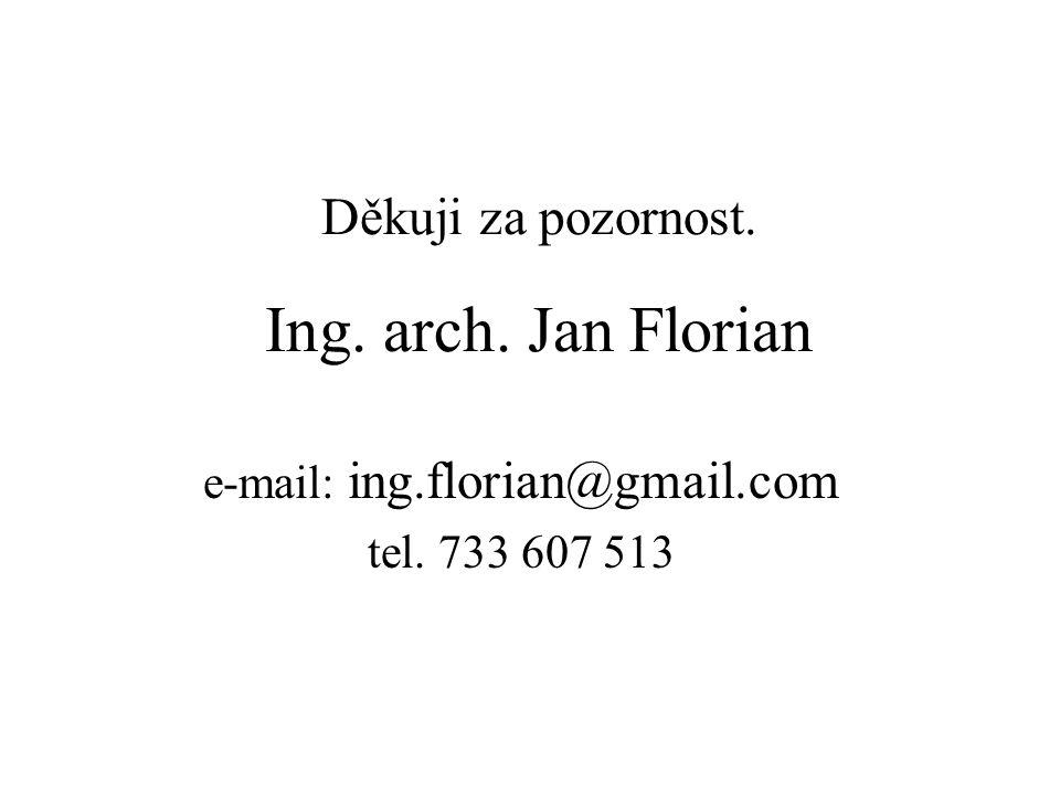 Děkuji za pozornost. Ing. arch. Jan Florian e-mail: ing.florian@gmail.com tel. 733 607 513