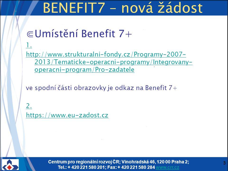 Centrum pro regionální rozvoj ČR; Vinohradská 46, 120 00 Praha 2; Tel.: + 420 221 580 201; Fax: + 420 221 580 284 www.crr.czwww.crr.cz 3 BENEFIT7 – nová žádost ⋐Umístění Benefit 7+ 1.