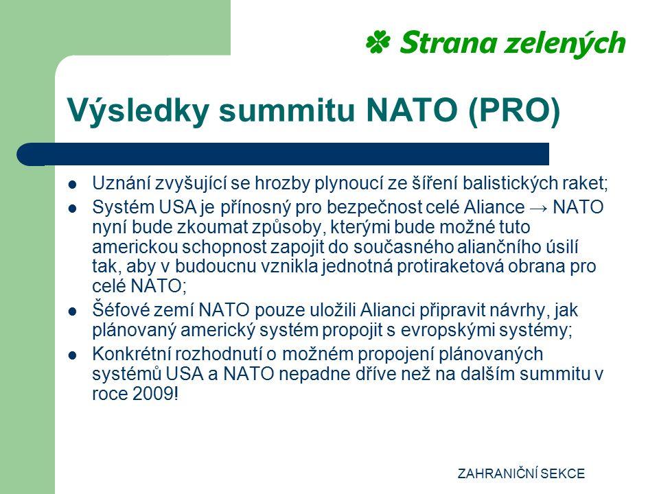 ZAHRANIČNÍ SEKCE Výsledky summitu NATO (PRO) Uznání zvyšující se hrozby plynoucí ze šíření balistických raket; Systém USA je přínosný pro bezpečnost celé Aliance → NATO nyní bude zkoumat způsoby, kterými bude možné tuto americkou schopnost zapojit do současného aliančního úsilí tak, aby v budoucnu vznikla jednotná protiraketová obrana pro celé NATO; Šéfové zemí NATO pouze uložili Alianci připravit návrhy, jak plánovaný americký systém propojit s evropskými systémy; Konkrétní rozhodnutí o možném propojení plánovaných systémů USA a NATO nepadne dříve než na dalším summitu v roce 2009!