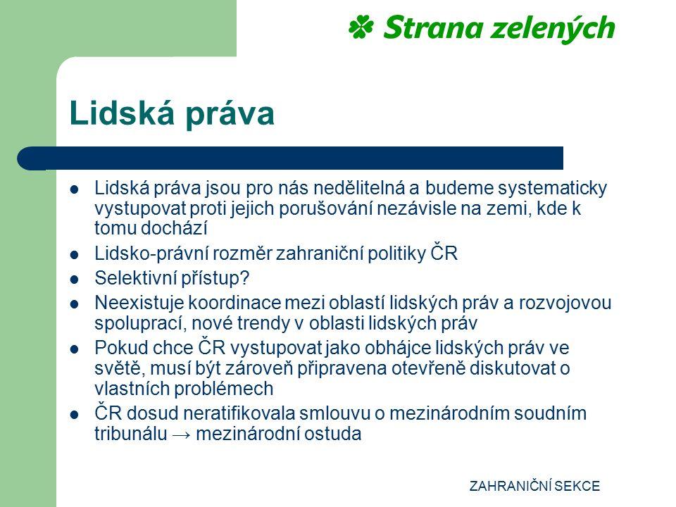 ZAHRANIČNÍ SEKCE Lidská práva Lidská práva jsou pro nás nedělitelná a budeme systematicky vystupovat proti jejich porušování nezávisle na zemi, kde k tomu dochází Lidsko-právní rozměr zahraniční politiky ČR Selektivní přístup.