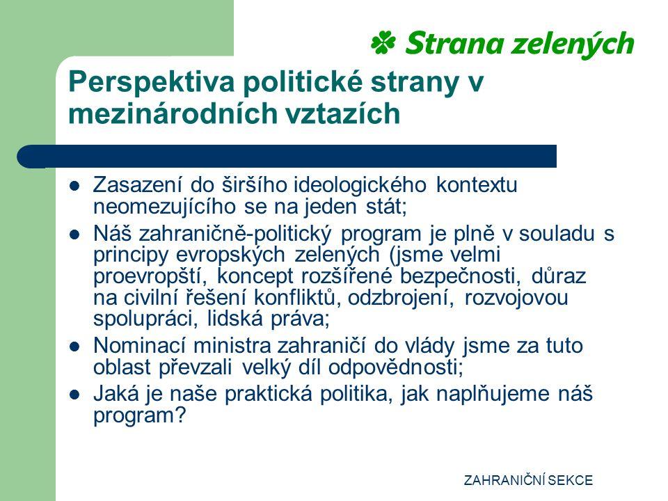 ZAHRANIČNÍ SEKCE Perspektiva politické strany v mezinárodních vztazích Zasazení do širšího ideologického kontextu neomezujícího se na jeden stát; Náš zahraničně-politický program je plně v souladu s principy evropských zelených (jsme velmi proevropští, koncept rozšířené bezpečnosti, důraz na civilní řešení konfliktů, odzbrojení, rozvojovou spolupráci, lidská práva; Nominací ministra zahraničí do vlády jsme za tuto oblast převzali velký díl odpovědnosti; Jaká je naše praktická politika, jak naplňujeme náš program
