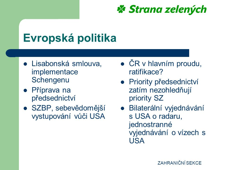 ZAHRANIČNÍ SEKCE Evropská politika Lisabonská smlouva, implementace Schengenu Příprava na předsednictví SZBP, sebevědomější vystupování vůči USA ČR v hlavním proudu, ratifikace.