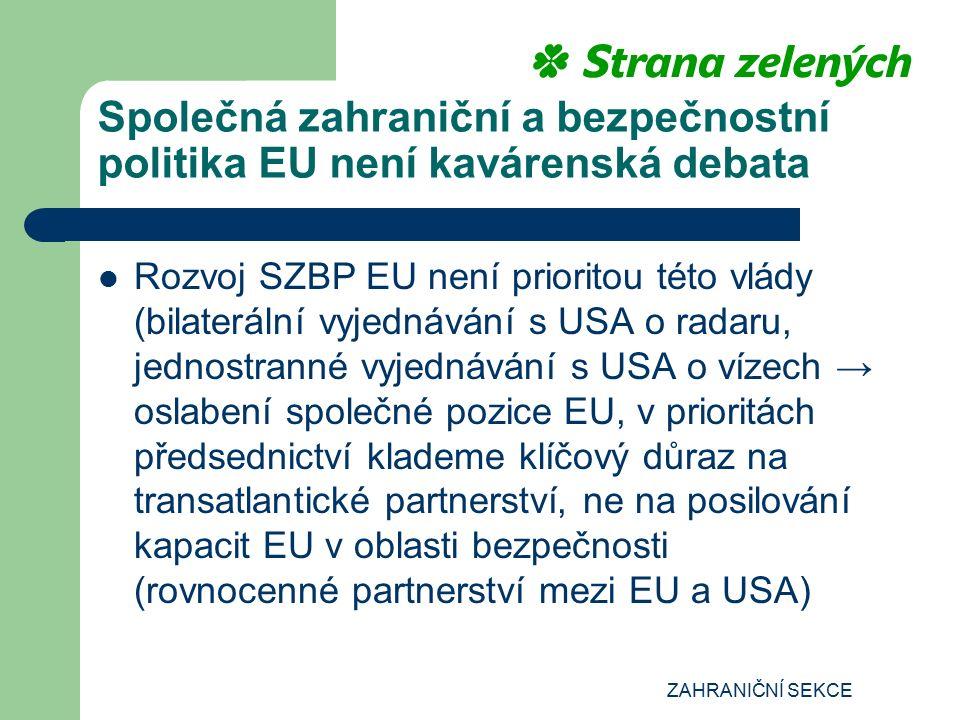 ZAHRANIČNÍ SEKCE Společná zahraniční a bezpečnostní politika EU není kavárenská debata Rozvoj SZBP EU není prioritou této vlády (bilaterální vyjednávání s USA o radaru, jednostranné vyjednávání s USA o vízech → oslabení společné pozice EU, v prioritách předsednictví klademe klíčový důraz na transatlantické partnerství, ne na posilování kapacit EU v oblasti bezpečnosti (rovnocenné partnerství mezi EU a USA)
