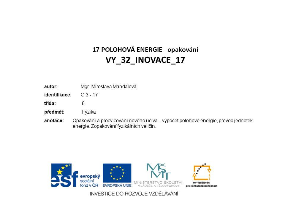 17 POLOHOVÁ ENERGIE - opakování VY_32_INOVACE_17 autor: Mgr. Miroslava Mahdalová identifikace: G 3 - 17 třída: 8. předmět: Fyzika anotace:Opakování a