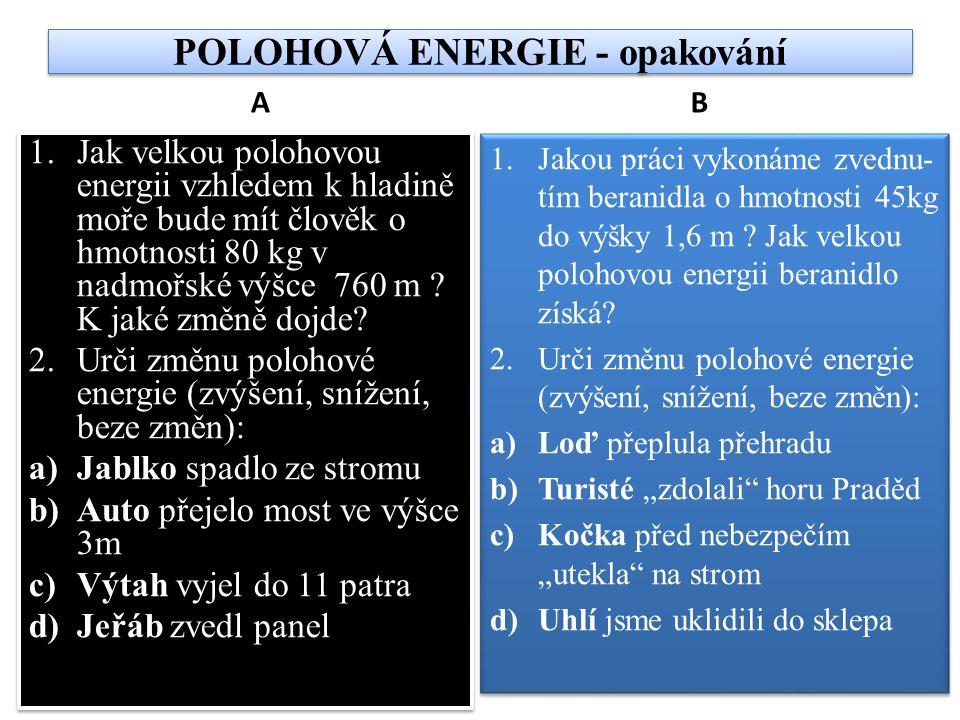 POLOHOVÁ ENERGIE - opakování A 1.Jak velkou polohovou energii vzhledem k hladině moře bude mít člověk o hmotnosti 80 kg v nadmořské výšce 760 m .