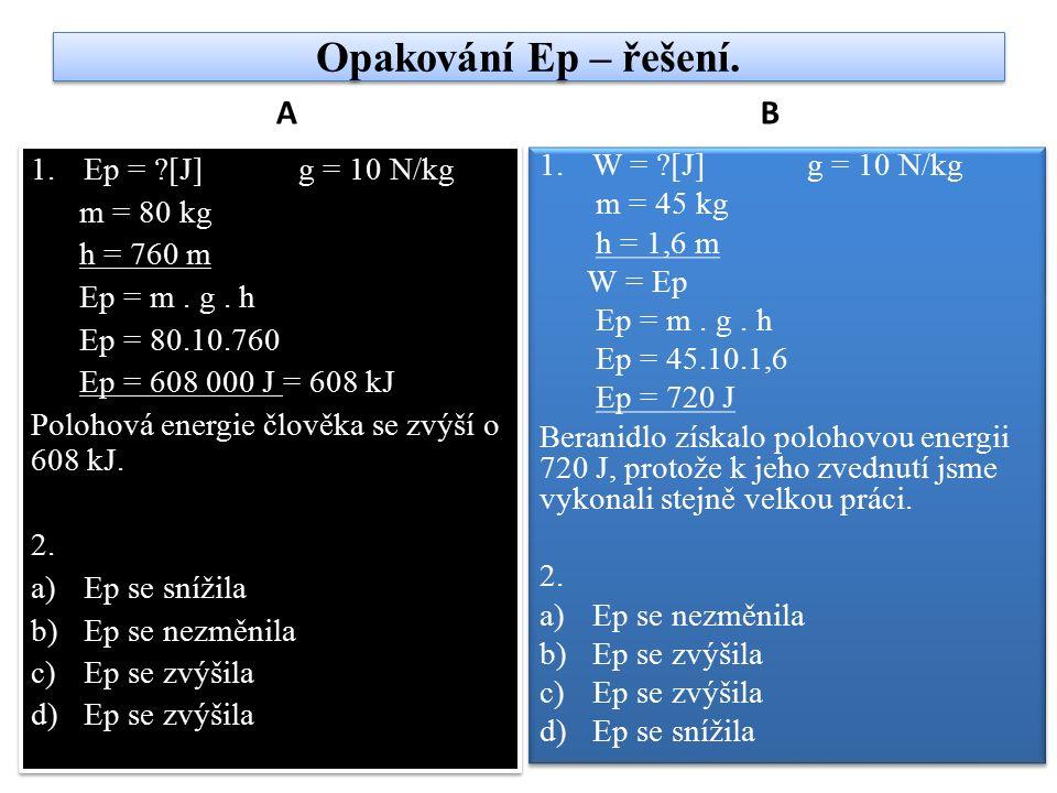 Opakování Ep – řešení. A 1.Ep = ?[J] g = 10 N/kg m = 80 kg h = 760 m Ep = m. g. h Ep = 80.10.760 Ep = 608 000 J = 608 kJ Polohová energie člověka se z