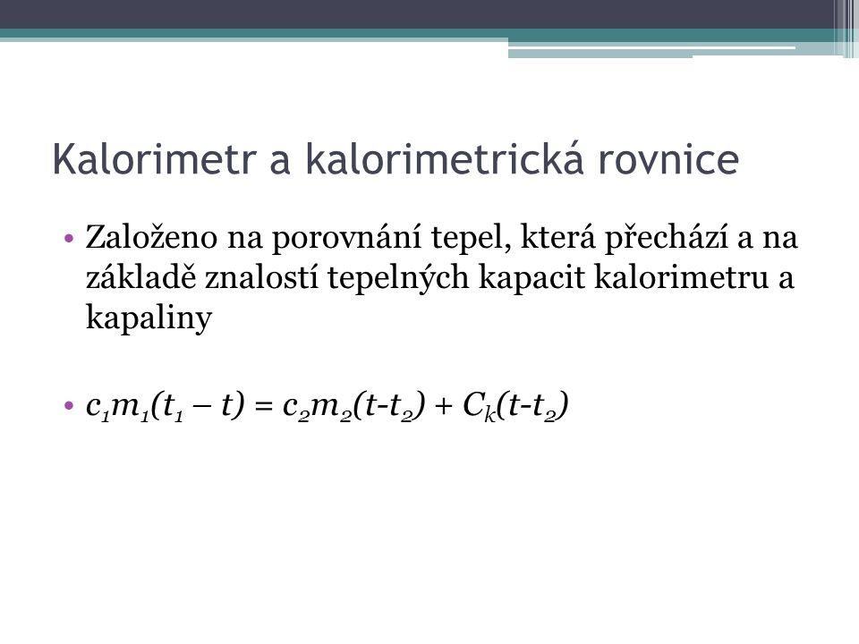 Kalorimetr a kalorimetrická rovnice Založeno na porovnání tepel, která přechází a na základě znalostí tepelných kapacit kalorimetru a kapaliny c 1 m 1 (t 1 – t) = c 2 m 2 (t-t 2 ) + C k (t-t 2 )