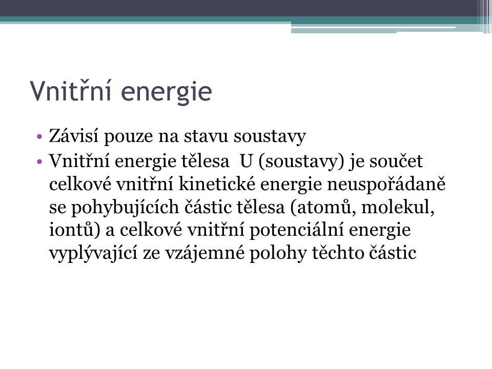 Závisí pouze na stavu soustavy Vnitřní energie tělesa U (soustavy) je součet celkové vnitřní kinetické energie neuspořádaně se pohybujících částic tělesa (atomů, molekul, iontů) a celkové vnitřní potenciální energie vyplývající ze vzájemné polohy těchto částic