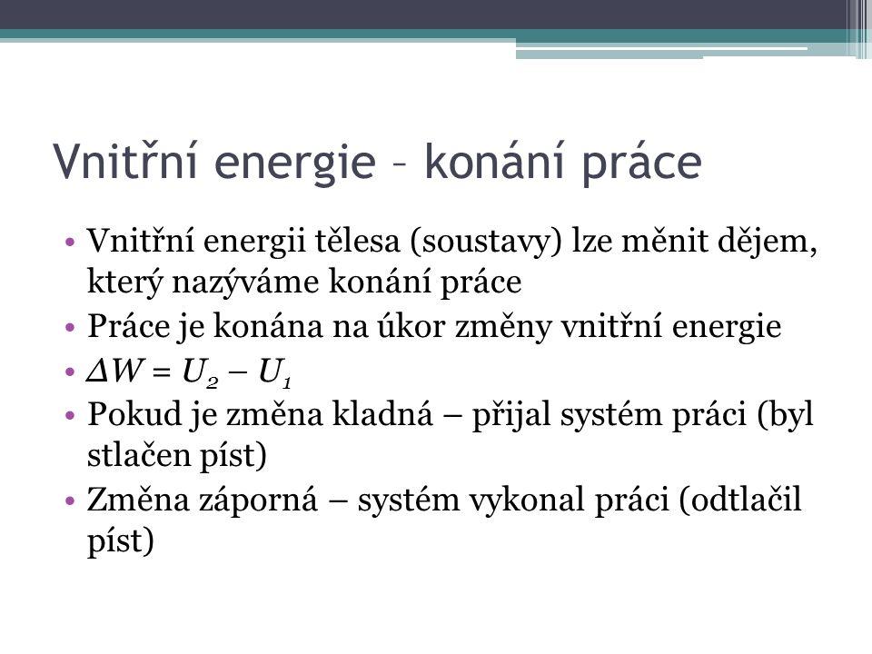 Vnitřní energie – konání práce Vnitřní energii tělesa (soustavy) lze měnit dějem, který nazýváme konání práce Práce je konána na úkor změny vnitřní energie ∆W = U 2 – U 1 Pokud je změna kladná – přijal systém práci (byl stlačen píst) Změna záporná – systém vykonal práci (odtlačil píst)