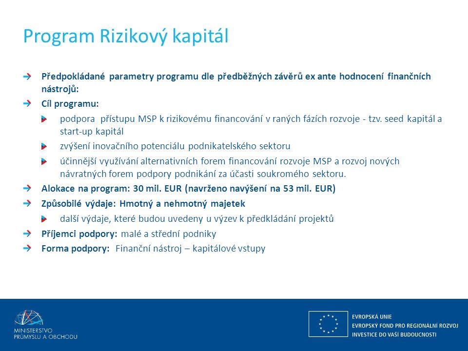 Program Rizikový kapitál Předpokládané parametry programu dle předběžných závěrů ex ante hodnocení finančních nástrojů: Cíl programu: podpora přístupu MSP k rizikovému financování v raných fázích rozvoje - tzv.